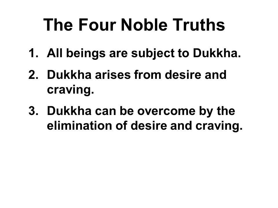 The Four Noble Truths All beings are subject to Dukkha.