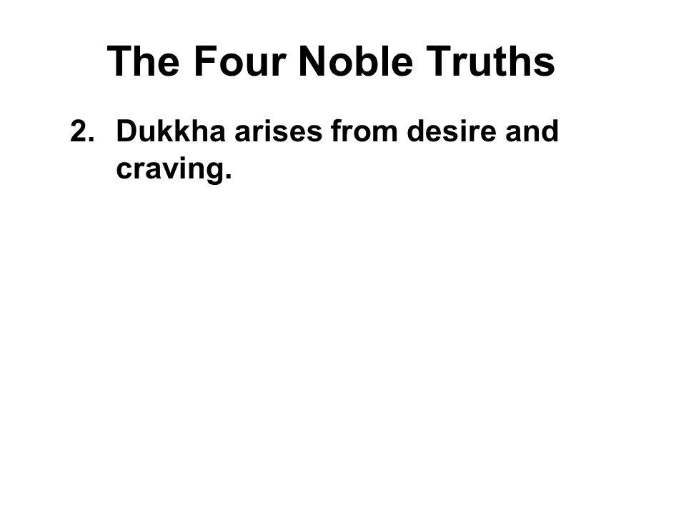 The Four Noble Truths Dukkha arises from desire and craving.