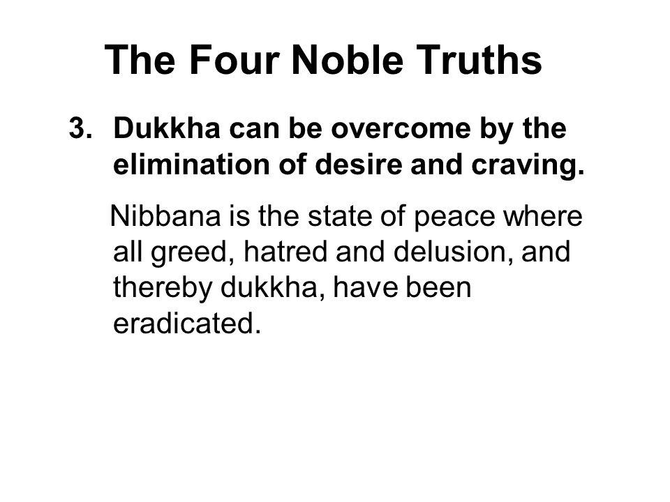 The Four Noble Truths Dukkha can be overcome by the elimination of desire and craving.