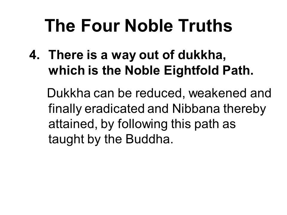 The Four Noble Truths There is a way out of dukkha, which is the Noble Eightfold Path.