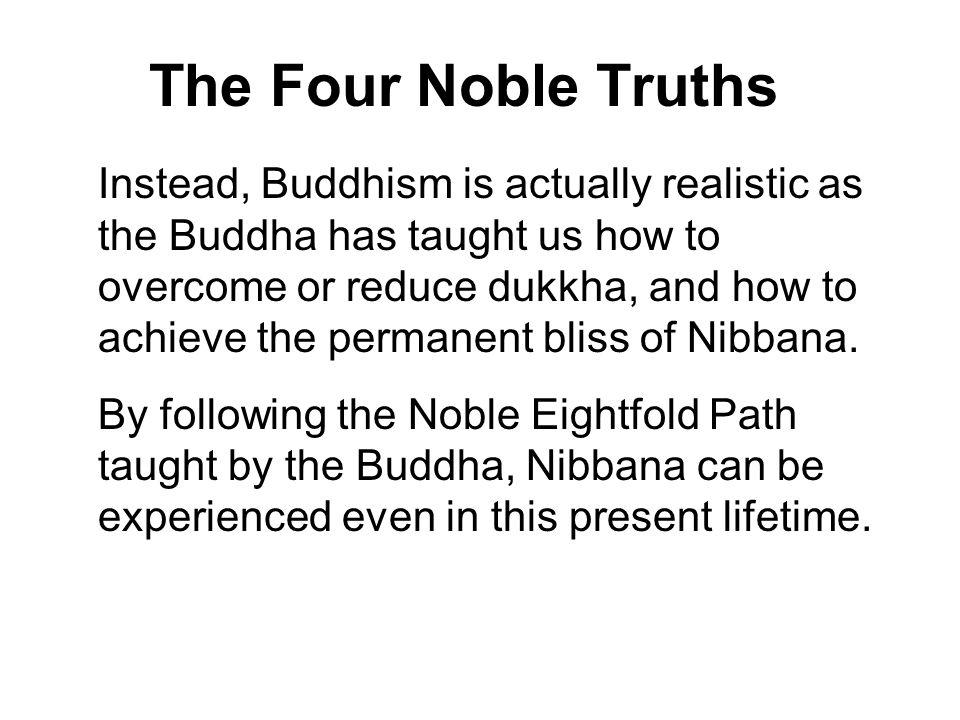 the four noble truths in buddhism I teach about suffering and the way to end it shakyamuni buddha introduction the teachings on the four noble truths are among the very first of many teachings that shakyamuni buddha gave in sarnath (near benares or varanasi in north-east india), seven weeks after attaining enlightenment in bodhgaya.