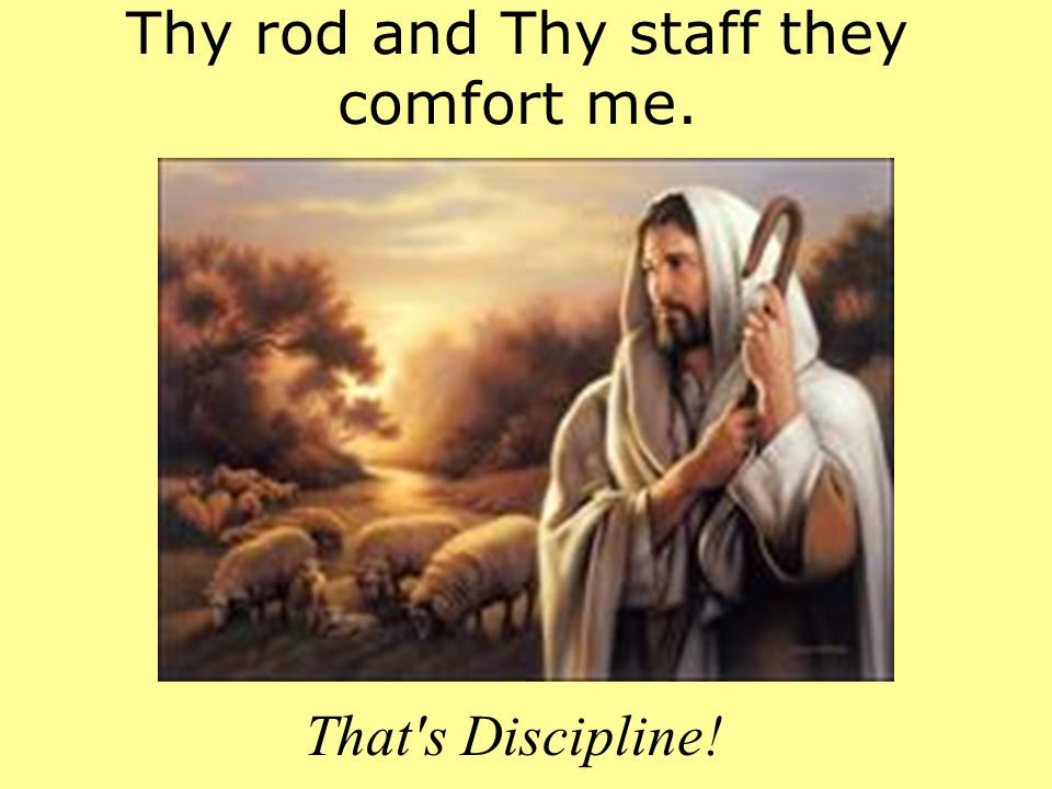 Thy rod and Thy staff they comfort me.