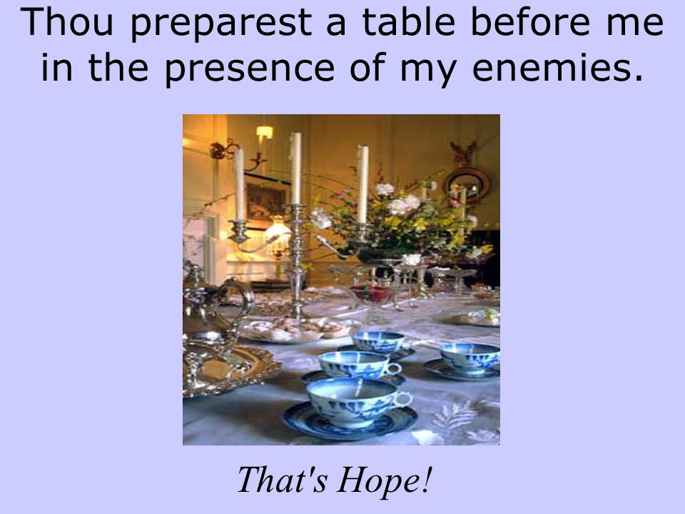 Thou preparest a table before me in the presence of my enemies.