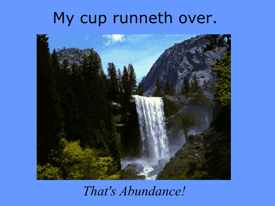 My cup runneth over. That s Abundance!