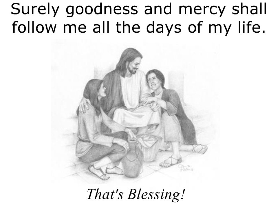Surely goodness and mercy shall follow me all the days of my life.