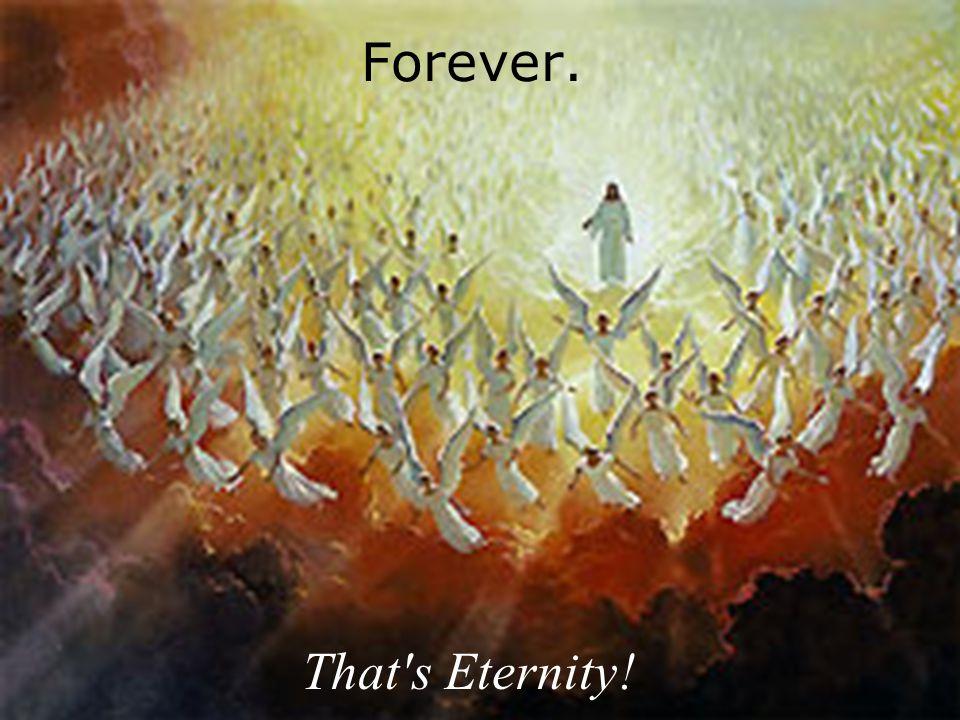 Forever. That s Eternity!