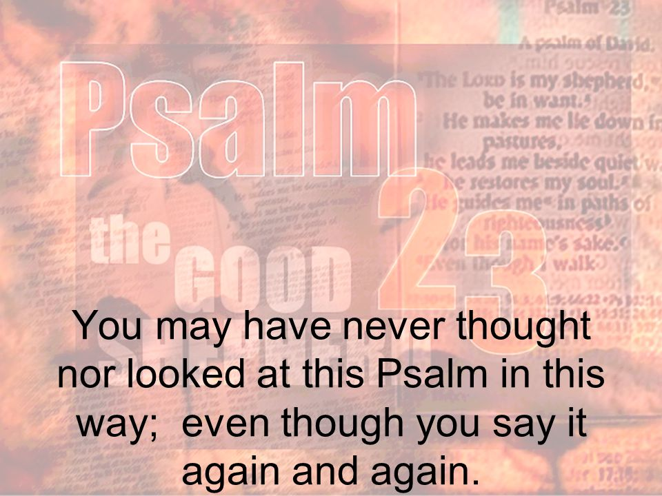 You may have never thought nor looked at this Psalm in this way; even though you say it again and again.