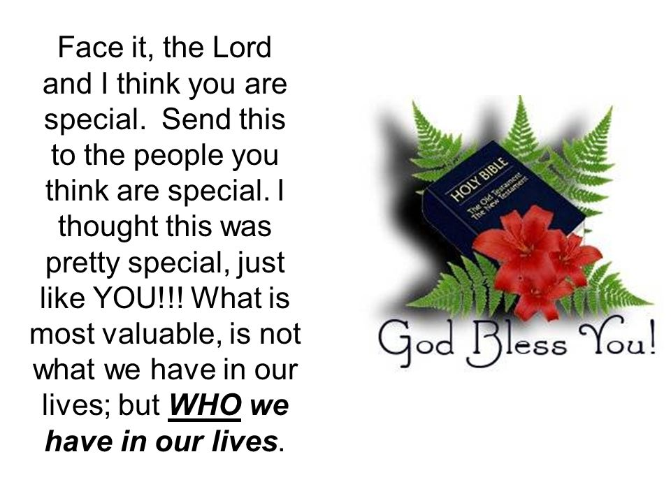 Face it, the Lord and I think you are special