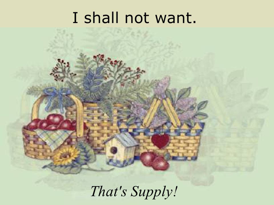I shall not want. That s Supply!