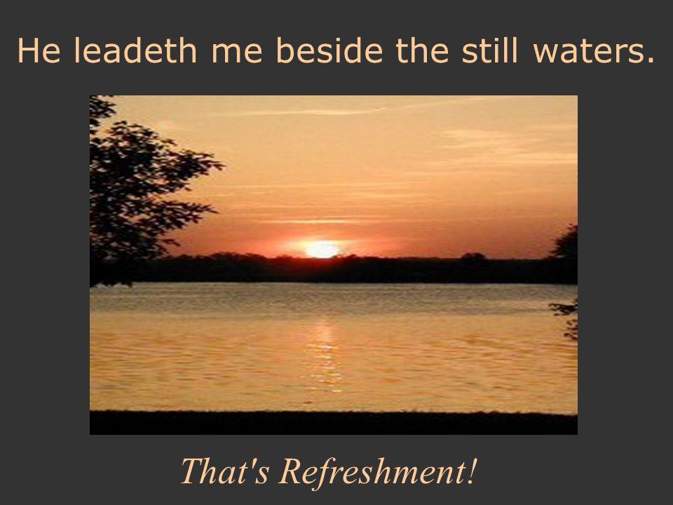 He leadeth me beside the still waters.