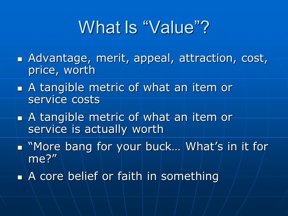 What Is Value Advantage, merit, appeal, attraction, cost, price, worth. A tangible metric of what an item or service costs.