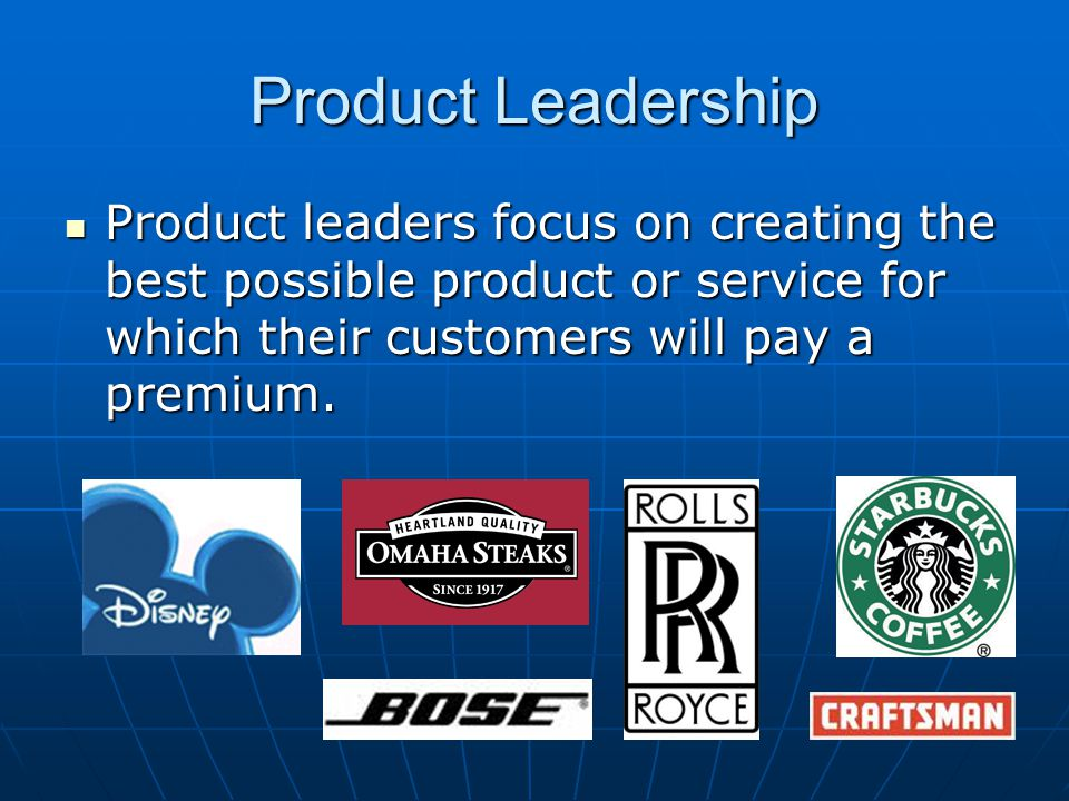 Product Leadership Product leaders focus on creating the best possible product or service for which their customers will pay a premium.