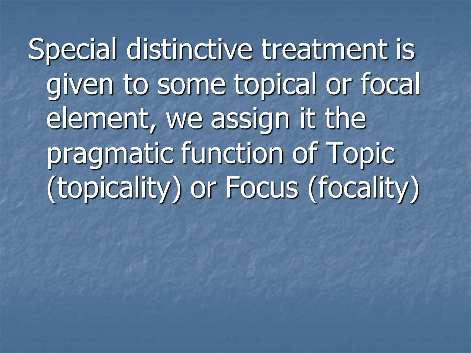 Special distinctive treatment is given to some topical or focal element, we assign it the pragmatic function of Topic (topicality) or Focus (focality)