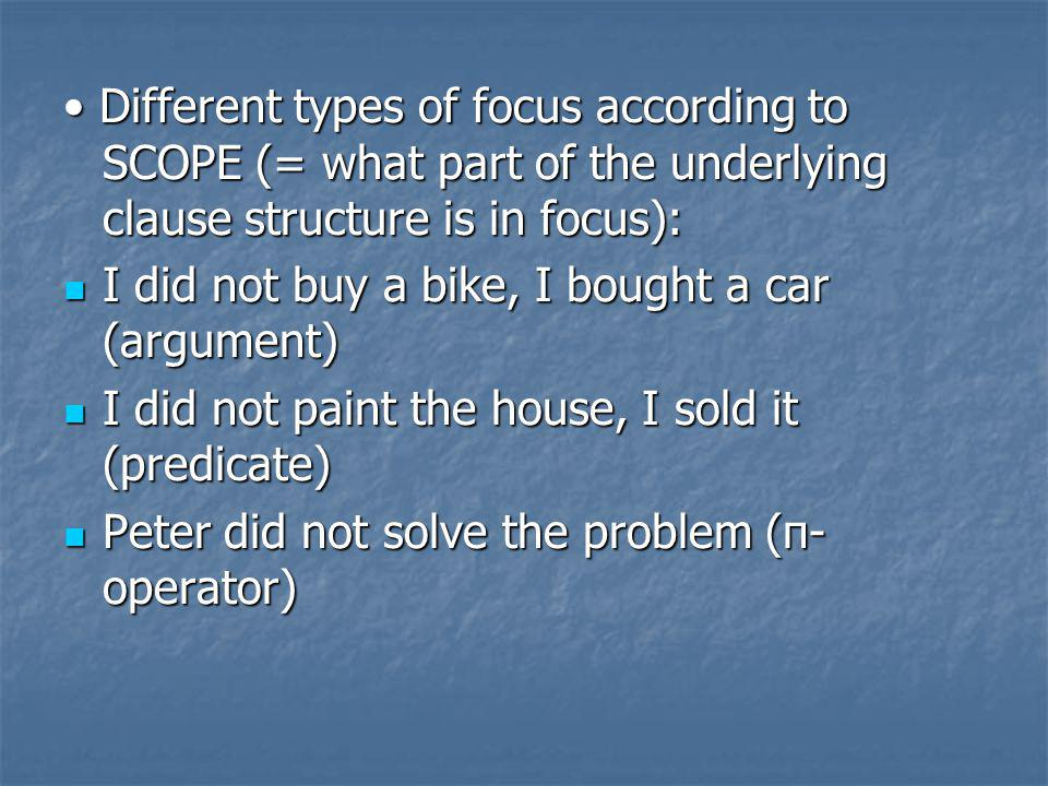 • Different types of focus according to SCOPE (= what part of the underlying clause structure is in focus):