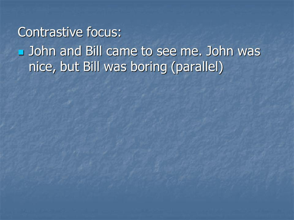Contrastive focus: John and Bill came to see me. John was nice, but Bill was boring (parallel)