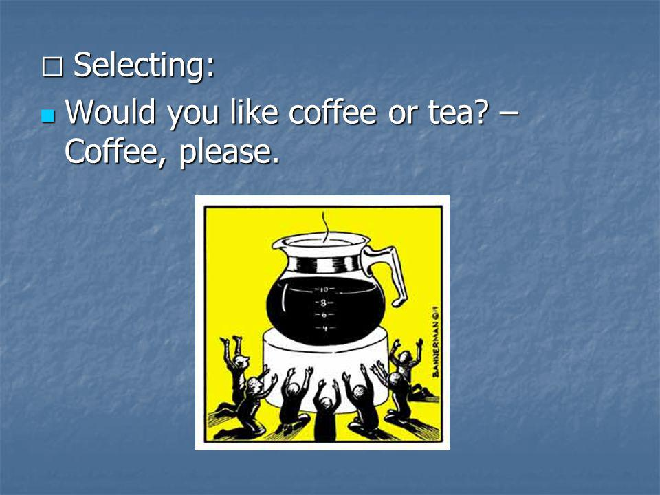 Would you like coffee or tea – Coffee, please.