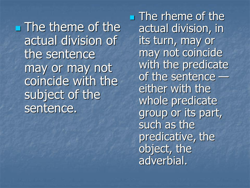 The rheme of the actual division, in its turn, may or may not coincide with the predicate of the sentence — either with the whole predicate group or its part, such as the predicative, the object, the adverbial.