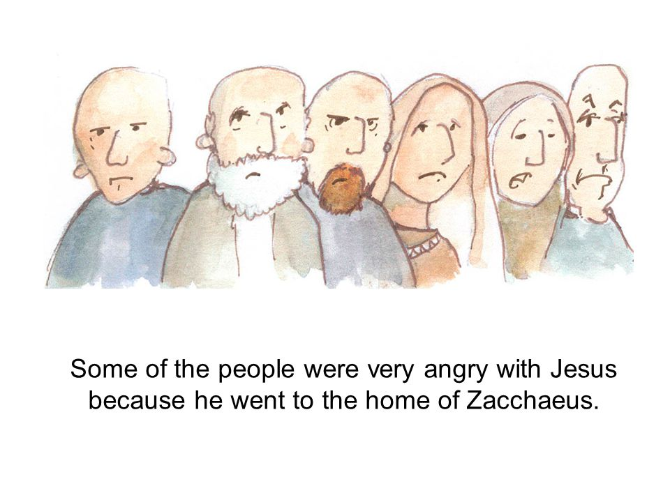 Some of the people were very angry with Jesus because he went to the home of Zacchaeus.