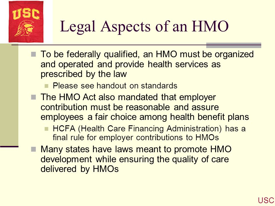 Legal Aspects of an HMO To be federally qualified, an HMO must be organized and operated and provide health services as prescribed by the law.