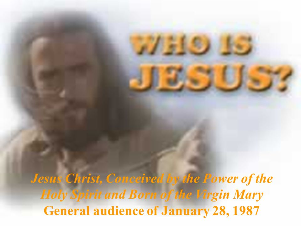 Jesus Christ, Conceived by the Power of the Holy Spirit and Born of the Virgin Mary General audience of January 28, 1987