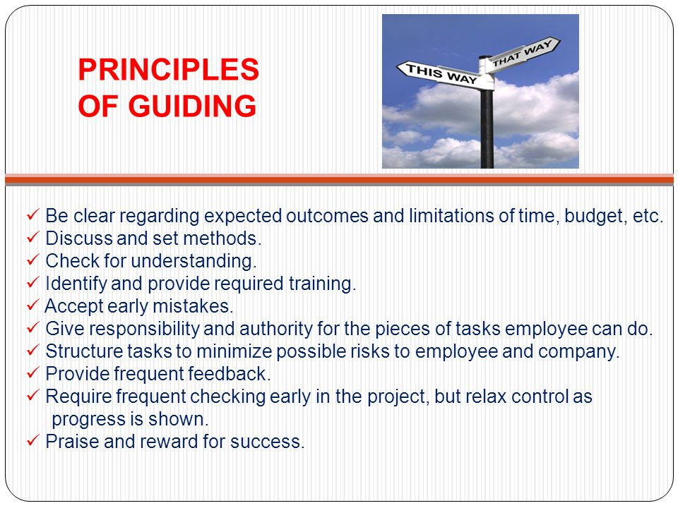 PRINCIPLES OF GUIDING Be clear regarding expected outcomes and limitations of time, budget, etc.