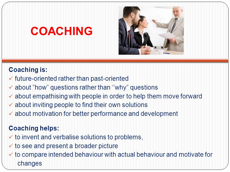 COACHING Coaching is: future-oriented rather than past-oriented