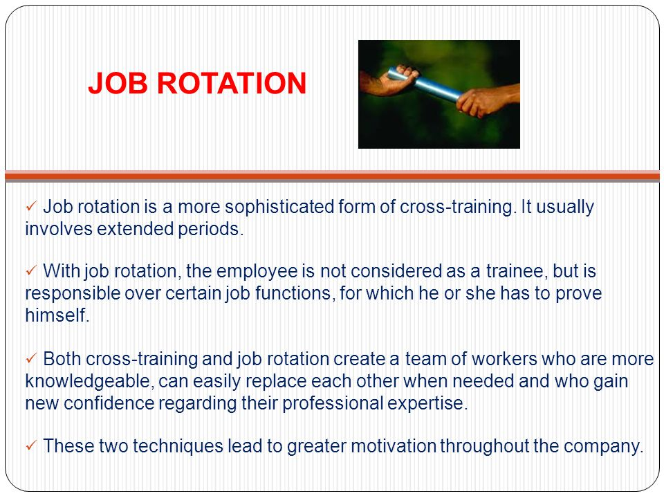 JOB ROTATION Job rotation is a more sophisticated form of cross-training. It usually involves extended periods.