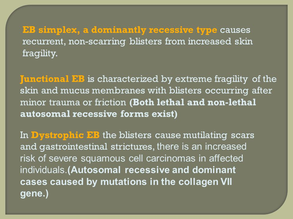 EB simplex, a dominantly recessive type causes recurrent, non-scarring blisters from increased skin fragility.