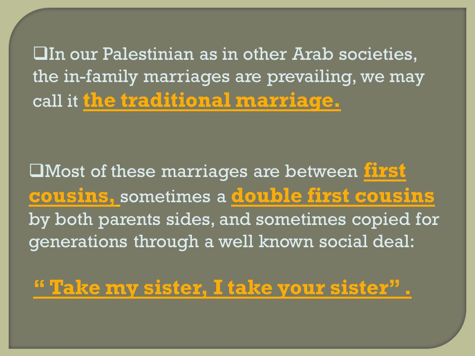 In our Palestinian as in other Arab societies, the in-family marriages are prevailing, we may call it the traditional marriage.