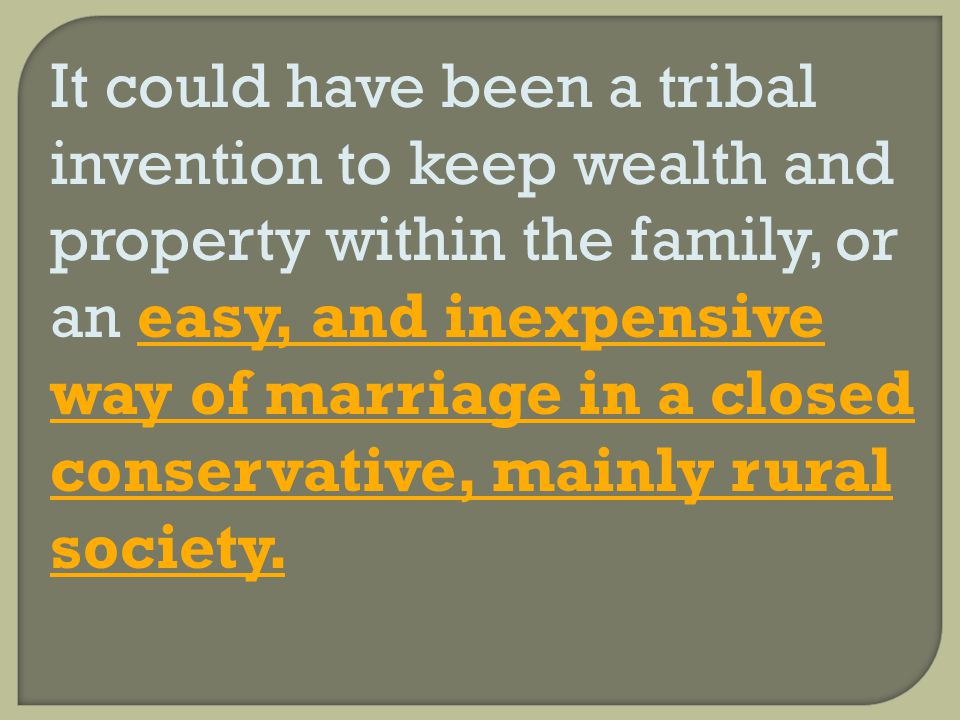 It could have been a tribal invention to keep wealth and property within the family, or an easy, and inexpensive way of marriage in a closed conservative, mainly rural society.