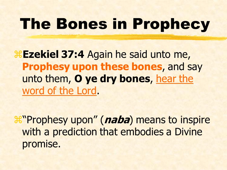 The Bones in Prophecy Ezekiel 37:4 Again he said unto me, Prophesy upon these bones, and say unto them, O ye dry bones, hear the word of the Lord.