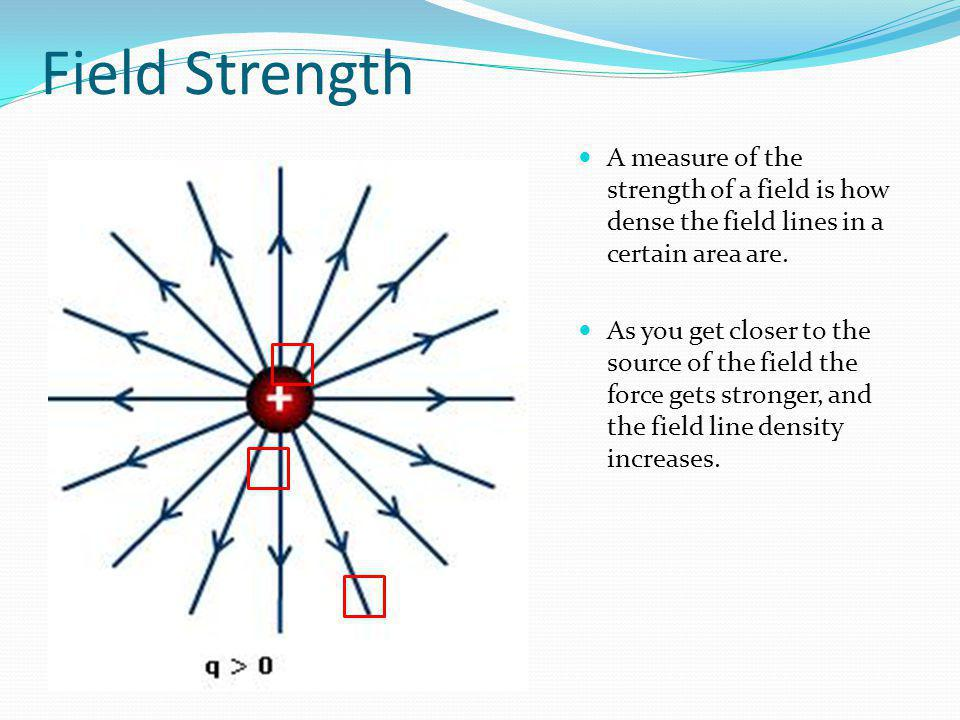Field Strength A measure of the strength of a field is how dense the field lines in a certain area are.