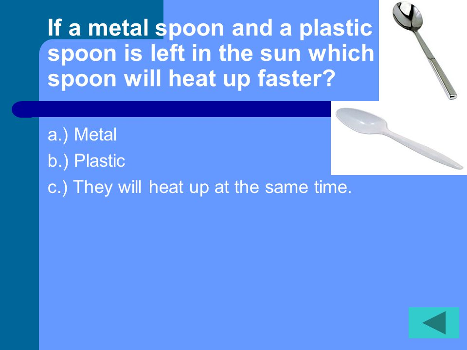 If a metal spoon and a plastic spoon is left in the sun which spoon will heat up faster