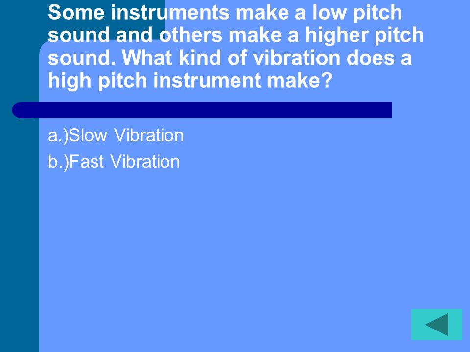 Some instruments make a low pitch sound and others make a higher pitch sound. What kind of vibration does a high pitch instrument make