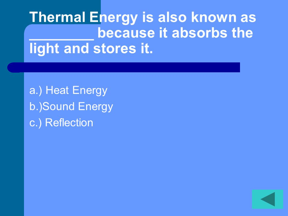 Thermal Energy is also known as ________ because it absorbs the light and stores it.