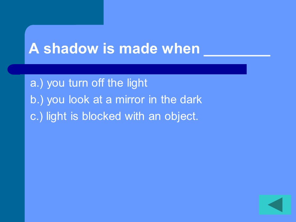 A shadow is made when ________