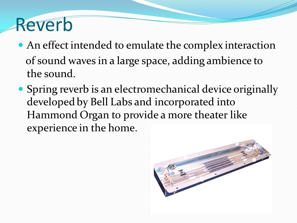 Reverb An effect intended to emulate the complex interaction