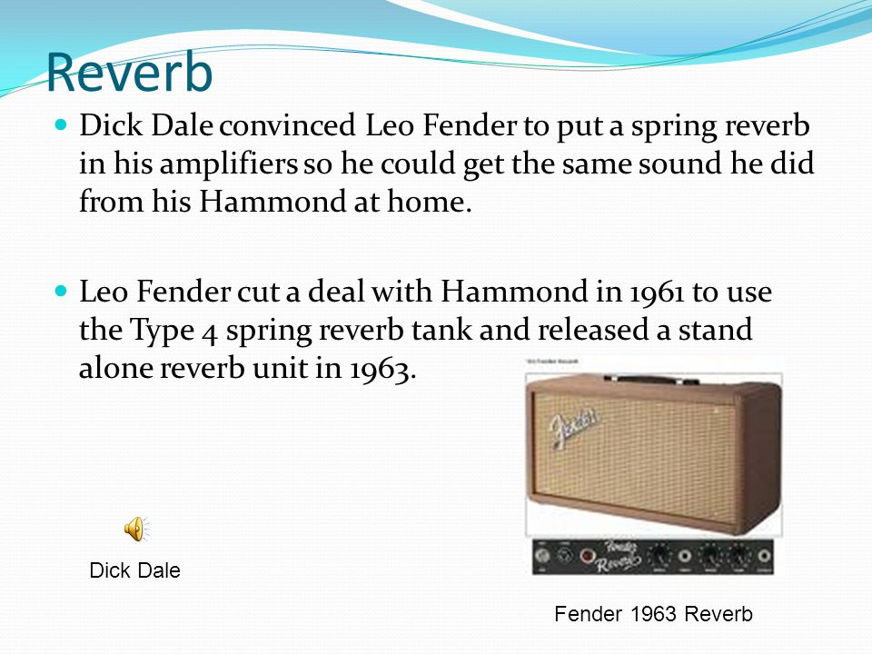 Reverb Dick Dale convinced Leo Fender to put a spring reverb in his amplifiers so he could get the same sound he did from his Hammond at home.