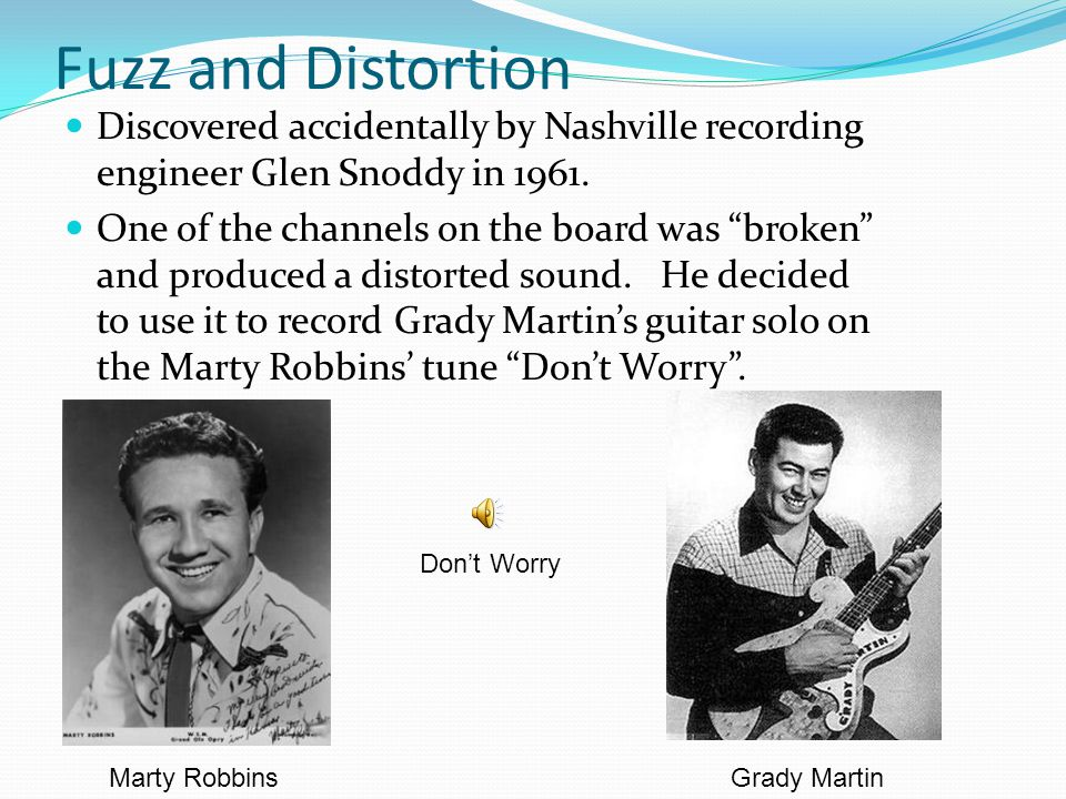 Fuzz and Distortion Discovered accidentally by Nashville recording engineer Glen Snoddy in 1961.