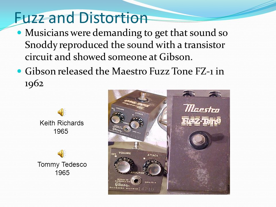 Fuzz and Distortion Musicians were demanding to get that sound so Snoddy reproduced the sound with a transistor circuit and showed someone at Gibson.
