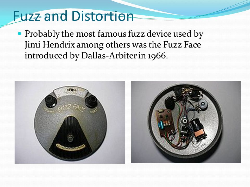 Fuzz and Distortion Probably the most famous fuzz device used by Jimi Hendrix among others was the Fuzz Face introduced by Dallas-Arbiter in 1966.