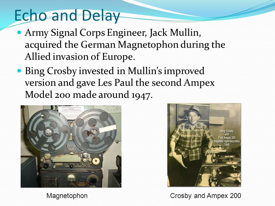 Echo and Delay Army Signal Corps Engineer, Jack Mullin, acquired the German Magnetophon during the Allied invasion of Europe.