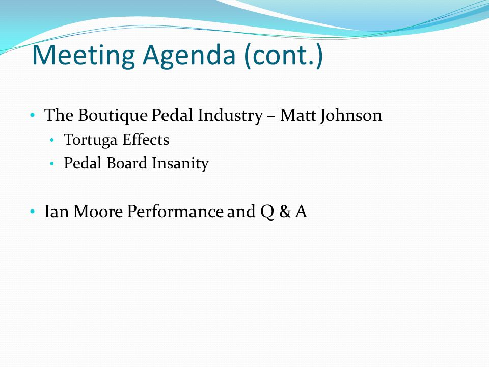 Meeting Agenda (cont.) The Boutique Pedal Industry – Matt Johnson