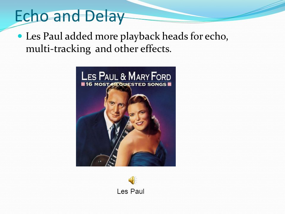 Echo and Delay Les Paul added more playback heads for echo, multi-tracking and other effects.