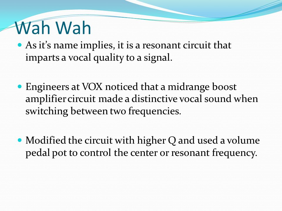 Wah Wah As it's name implies, it is a resonant circuit that imparts a vocal quality to a signal.