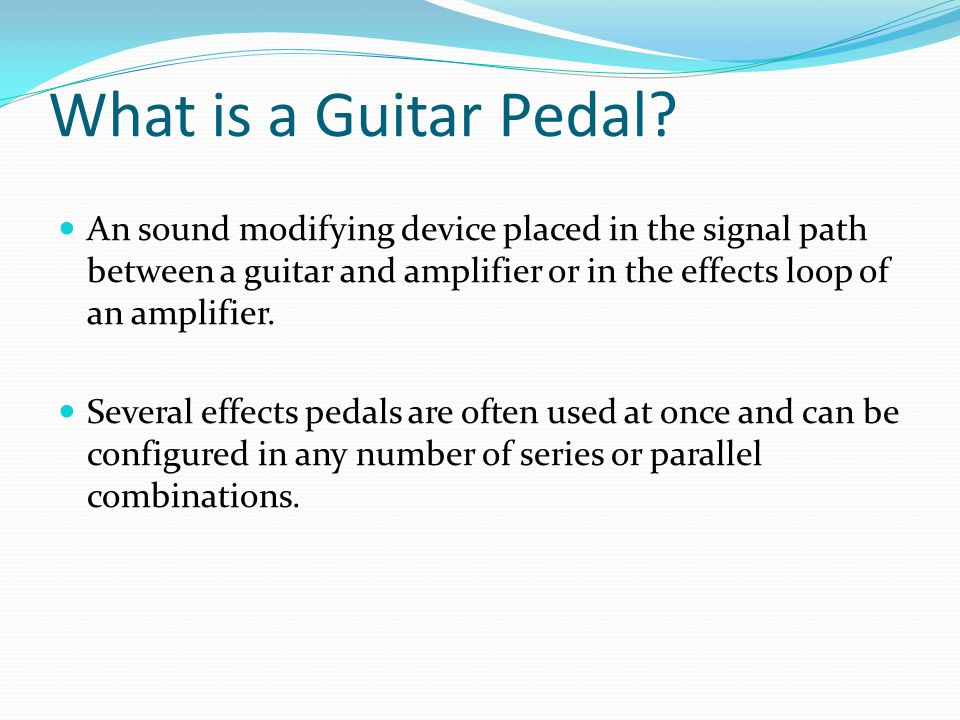 What is a Guitar Pedal An sound modifying device placed in the signal path between a guitar and amplifier or in the effects loop of an amplifier.