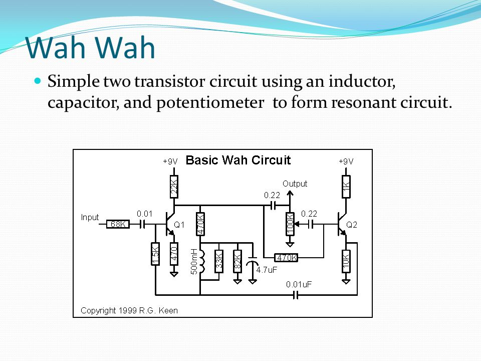 Wah Wah Simple two transistor circuit using an inductor, capacitor, and potentiometer to form resonant circuit.