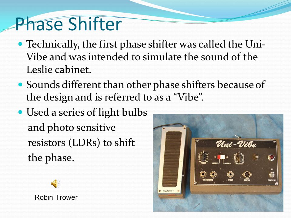Phase Shifter Technically, the first phase shifter was called the Uni-Vibe and was intended to simulate the sound of the Leslie cabinet.