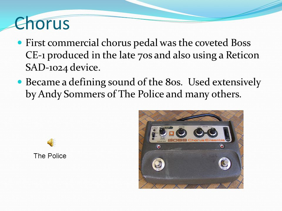 Chorus First commercial chorus pedal was the coveted Boss CE-1 produced in the late 70s and also using a Reticon SAD-1024 device.