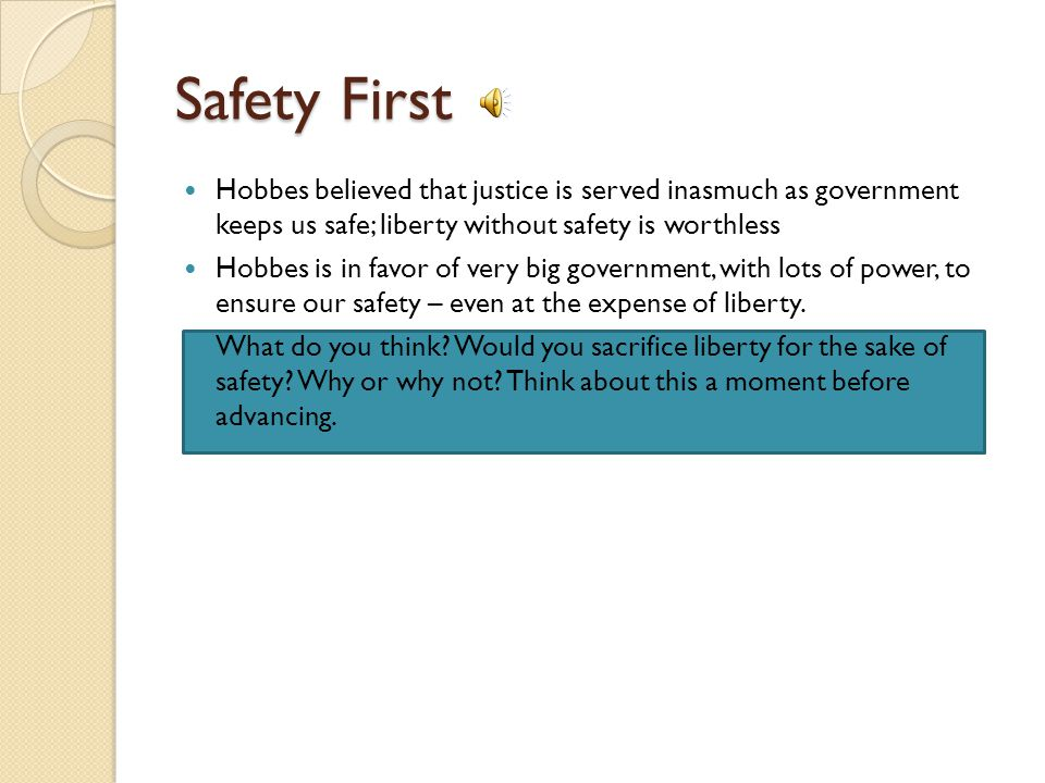 Safety First Hobbes believed that justice is served inasmuch as government keeps us safe; liberty without safety is worthless.